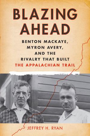 Blazing Ahead: Benton MacKaye, Myron Avery and the Rivalry that Built the Appalachian Trail